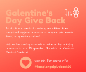 At all of our medical centers, we offer free period products to anyone who needs them — no questions asked. Help us help others by making a donation online or by bringing products to our Binghamton, Norwich or Oneonta medical centers.